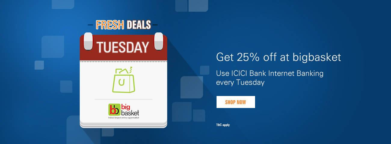 Get 25% off at BigBasket on a minimum purchase of Rs.1500 every Tuesday with ICICI Bank Internet Banking.