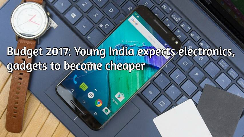 Budget 2017: Young India expects electronics, gadgets to become cheaper